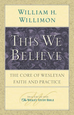 This We Believe : The Core of Wesleyan Faith and Practice - William H. Willimon