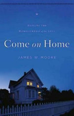 Come on Home : Healing the Homesickness of the Soul - Pastor James W Moore