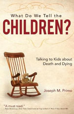 What Do We Tell the Children? : Talking to Kids about Death and Dying - Joseph M Primo