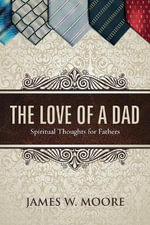 The Love of a Dad : Spiritual Thoughts for Fathers - Pastor James W Moore