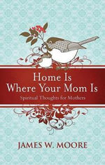 Home Is Where Your Mom Is : Spiritual Thoughts for Mothers - Pastor James W Moore