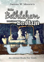 Finding Bethlehem in the Midst of Bedlam : An Advent Study for Youth - Pastor James W Moore