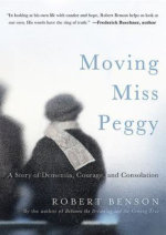 Moving Miss Peggy : A Story of Dementia, Courage and Consolation - Robert Benson