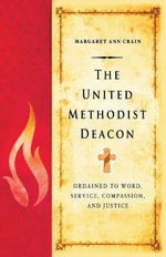 The United Methodist Deacon : Ordained to Word, Service, Compassion, and Justice - Margaret Ann Crain