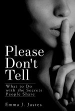 Please Don't Tell : What to Do with the Secrets People Share - Emma J. Justes