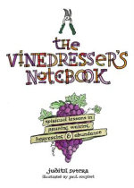 The Vinedresser's Notebook : Spiritual Lessons in Pruning, Waiting, Harvesting and Abundance - Judith Sutera