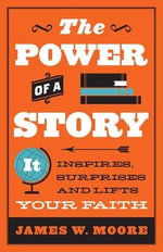 The Power of Story : It Inspires, Surprises, and Lifts Your Faith - Pastor James W Moore