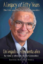 A Legacy of Fifty Years : The Life and Work of Justo Gonzalez: Un legado de cincuenta anos: la vida y obra de Justo Gonzalez - Association for Hispanic Theo Education