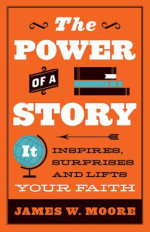 The Power of a Story : It Inspires, Surprises and Lifts Your Faith - James W. Moore
