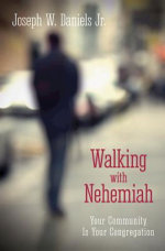 Walking with Nehemiah : Your Community Is Your Congregation - Joe Daniels