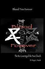 Blood Ties Forever : The Re-Covering of the True Church - Dr. Royce L Woods
