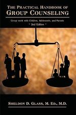The Practical Handbook of Group Counseling : Group Work with Children, Adolescents, and Parents - M. Ed. M.D. Sheldon D. Glass