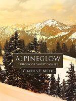 Alpineglow : Trilogy of Short Novels - Charles E. Miller