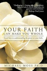 Your Faith Can Make You Whole : Seven Keys to Understanding the Power or Your Faith. - Michael Moss Ph.D