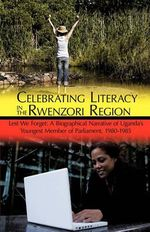 Celebrating Literacy in the Rwenzori Region : Lest We Forget: A Biographical Narrative of Uganda's Youngest Member of Parliament, 1980-1985 - Amos Mubunga Kambere