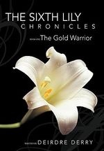 The Sixth Lily Chronicles : Book One: The Gold Warrior - Deirdre Derry