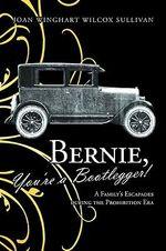 Bernie, You're a Bootlegger! : A Family's Escapades During the Prohibition Era - Joan Winghart Wilcox Sullivan