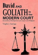 David and Goliath in the Modern Court : Extraordinary Trial Experiences of a Lawyer in the Philippines - Virgilio J. Santiago