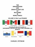 THE Organization and Order of Battle of Militaries in World War II : VOLUME VI ITALY and FRANCE Including the Neutral Countries of San Marino, Vatican City (Holy See), Andorra, and Monaco - Charles D. Pettibone