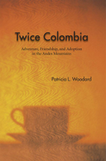 Twice Colombia : Adventure, Friendship, and Adoption in the Andes Mountains - Patricia L. Woodard
