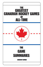 THE GREATEST CANADIAN HOCKEY GAMES OF ALL-TIME : THE GAME SUMMARIES - ANDREW TIDMAN