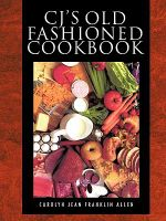 CJ's Old Fashioned Cook Book - Carolyn Jean Franklin Allen