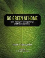 Go Green at Home : Save Money by Saving Energy and the Environment - Frank Y. Panol Ph.D.