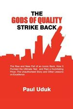 THE Gods of Quality Strike Back : The Rise and Near Fall of an Iconic Bank, How it Flunked the Ultimate Test and Paid a Humiliating Price: The Unauthorised Story and Other Lessons on Excellence - Paul Uduk