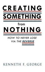 CREATING SOMETHING from NOTHING : How to Never Lose Via the Reverse - Kenneth F. George