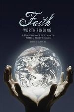 Faith Worth Finding : A Discussion of Covenants Fifteen Short Stories - JOHN ADAM