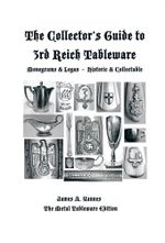 The Collector's Guide to 3rd Reich Tableware (Monograms, Logos, Maker Marks Plus History) : The Metal Tableware Edition - James A. Yannes