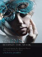 The Pain Behind the Mask : Acknowledging the Hurting Places That Only God Can Heal - Olivia James