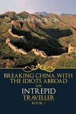 AN Intrepid Traveller : Breaking China with the Idiots Abroad - MARK JACKSON