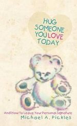 Hug Someone You Love Today : And How to Leave Your Personal Signature - Michael A. Pickles