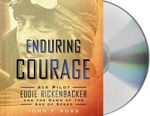 Enduring Courage : Ace Pilot Eddie Rickenbacker and the Dawn of the Age of Speed - John F Ross