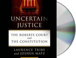 Uncertain Justice : The Roberts Court and the Constitution - Laurence Tribe
