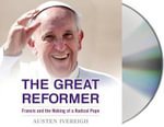 The Great Reformer : Francis and the Making of a Radical Pope - Austen Ivereigh