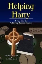 Helping Harry - A New Way for Achieving Business Success : A Guidebook for Aspiring and Experienced Leaders - John P Meacham
