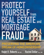 Protect Yourself from Real Estate and Mortgage Fraud : Preserving the American Dream of Homeownership - Ralph R. Roberts