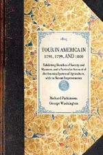 Tour in America in 1798, 1799, and 1800 : Exhibiting Sketches of Society and Manners, and a Particular Account of the America System of Agriculture, with Its Recent Improvements - Richard Parkinson