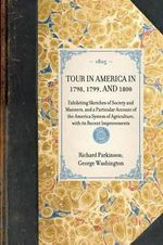 TOUR IN AMERICA IN 1798, 1799, AND 1800~Exhibiting Sketches of Society and Manners, and a Particular Account of the America System of Agriculture, with Its Recent Improvements : Exhibiting Sketches of Society and Manners, and a Particular Account of the America System of Agriculture, wi - Richard Parkinson; George Washington