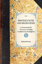 Proctor's Notes and Observations : On America and the Americans, Including Considerations for Emigrants - M R E Proctor