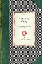 Home Pork Making : The Art of Raising and Curing Pork on the Farm: A Complete Guide for the Farmer, the Country Butcher, and the Suburban Dweller, in All That Pertains to Hog Slaughtering, Curing, Preserving and Storing Pork Products---From Scalding Vat to Kitchen Table and - Albert Fulton