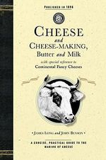 Cheese and Cheese-Making : Butter and Milk, with Special Reference to Continental Fancy Cheeses - John Benson