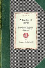 Garden of Herbs : Being a Practical Handbook to the Making of an Old English Herb Garden; Together with Numerous Receipts from Contemporary Authorities - Eleanour Rohde