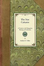 Nut Culturist : A Treatise on the Propagation, Planting and Cultivation of Nut-Bearing Trees and Shrubs, Adapted to the Climate of the United States with the Scientific and Common Names of the Fruits Known in Commerce as Edible or Otherwise Useful Nuts - Andrew Fuller