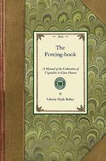 Forcing Book : A Manual of the Cultivation of Vegetables in Glass Houses - Liberty Hyde Bailey, Jr.