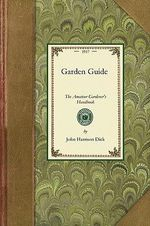 Garden Guide : How to Plan, Plant and Maintain the Home Grounds, the Suburban Garden, the City Lot. How to Grow Good Vegetables and Fruit. How to Care for Roses and Other Favorite Flowers, Hardy Plants, Trees, Shrubs, Lawns, Porch Plants and Window Boxes. Chapters on Ga - John Harrison Dick