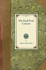 The Small Fruit Culturist : Gardening in America - Andrew Samuel Fuller
