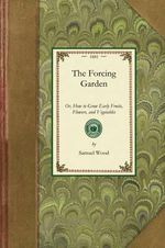 Forcing Garden : Or, How to Grow Early Fruits, Flowers, and Vegetables, with Plans and Estimates Showing the Best and Most Economical Way of Building Glass-Houses, Pits and Frames - Samuel Wood